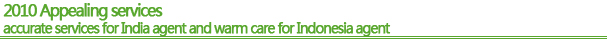 2010 Appealing services – accurate services for India agent and warm care for Indonesia agent